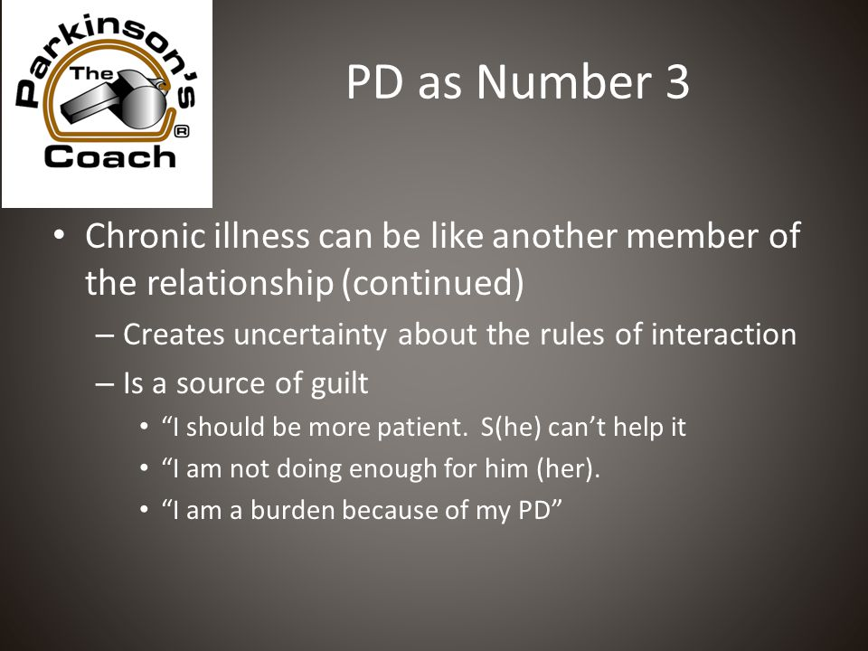 PD as Number 3 Chronic illness can be like another member of the relationship (continued) – Creates uncertainty about the rules of interaction – Is a source of guilt I should be more patient.