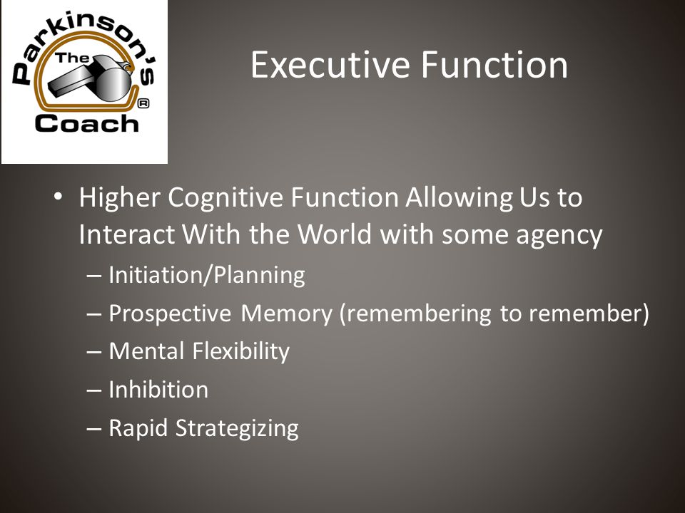 Executive Function Higher Cognitive Function Allowing Us to Interact With the World with some agency – Initiation/Planning – Prospective Memory (remembering to remember) – Mental Flexibility – Inhibition – Rapid Strategizing