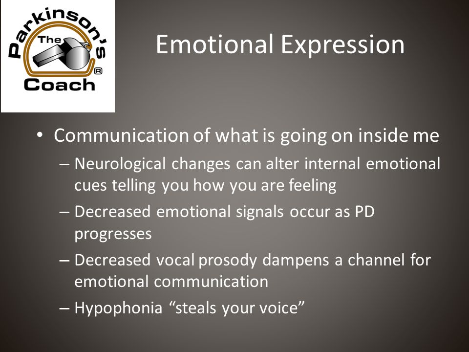 Emotional Expression Communication of what is going on inside me – Neurological changes can alter internal emotional cues telling you how you are feeling – Decreased emotional signals occur as PD progresses – Decreased vocal prosody dampens a channel for emotional communication – Hypophonia steals your voice
