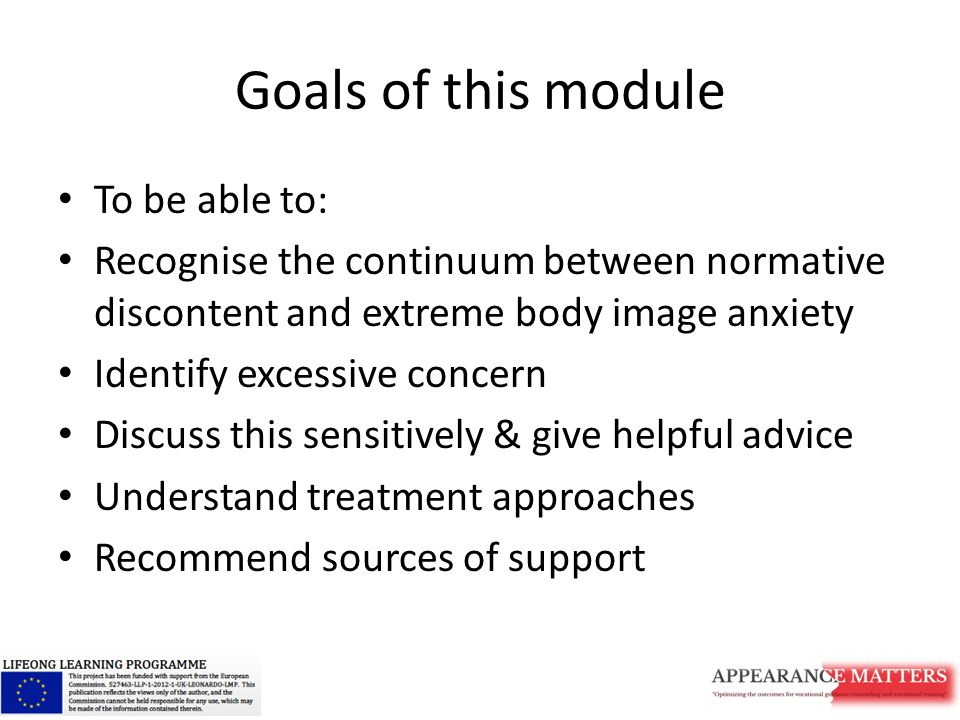 Goals of this module To be able to: Recognise the continuum between normative discontent and extreme body image anxiety Identify excessive concern Discuss this sensitively & give helpful advice Understand treatment approaches Recommend sources of support