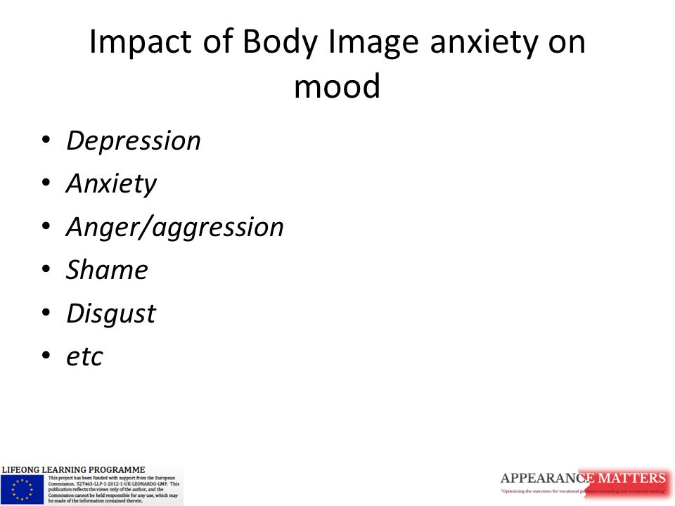 Impact of Body Image anxiety on mood Depression Anxiety Anger/aggression Shame Disgust etc