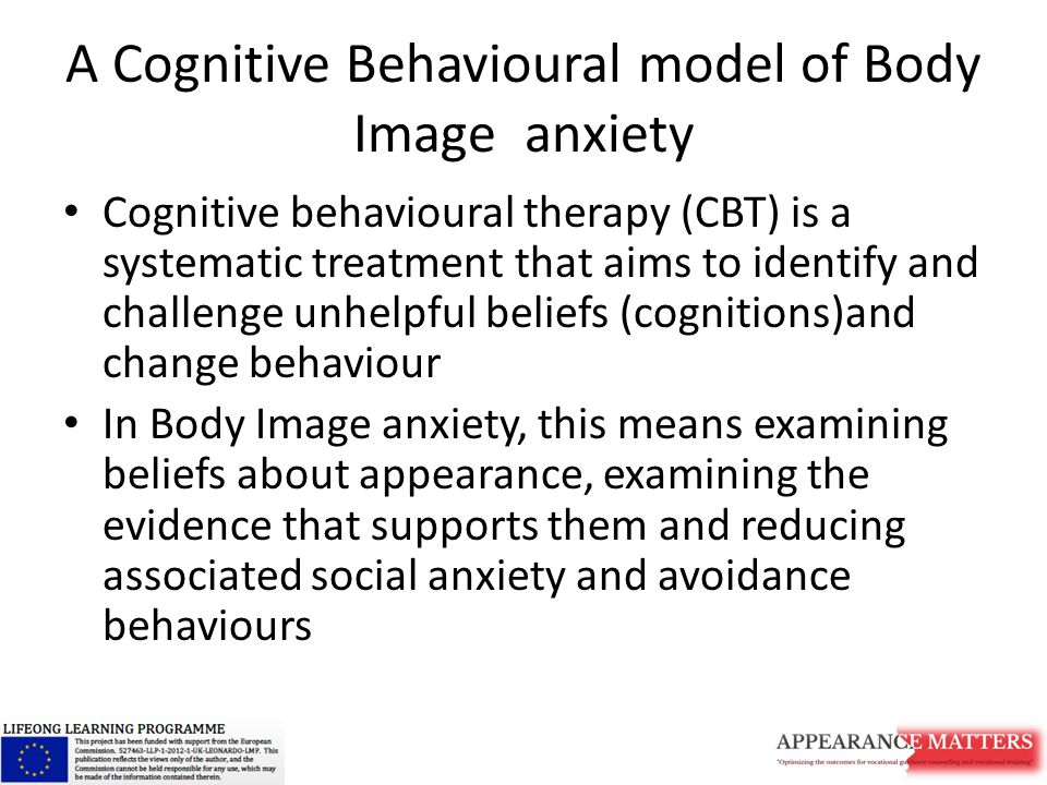 A Cognitive Behavioural model of Body Image anxiety Cognitive behavioural therapy (CBT) is a systematic treatment that aims to identify and challenge unhelpful beliefs (cognitions)and change behaviour In Body Image anxiety, this means examining beliefs about appearance, examining the evidence that supports them and reducing associated social anxiety and avoidance behaviours