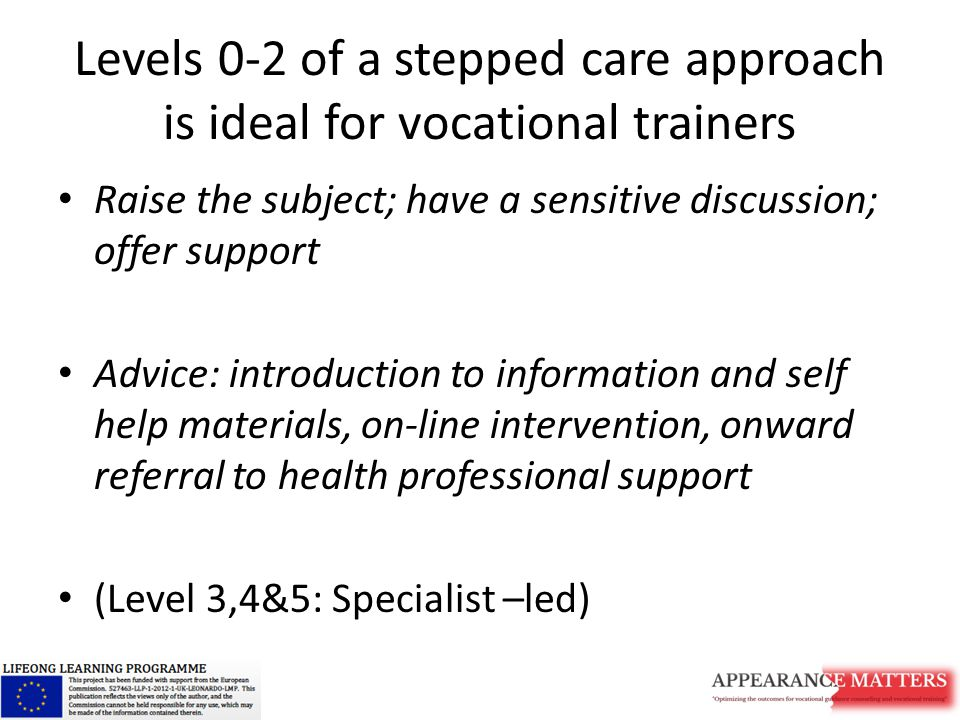 Levels 0-2 of a stepped care approach is ideal for vocational trainers Raise the subject; have a sensitive discussion; offer support Advice: introduction to information and self help materials, on-line intervention, onward referral to health professional support (Level 3,4&5: Specialist –led)