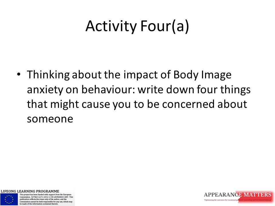 Activity Four(a) Thinking about the impact of Body Image anxiety on behaviour: write down four things that might cause you to be concerned about someone