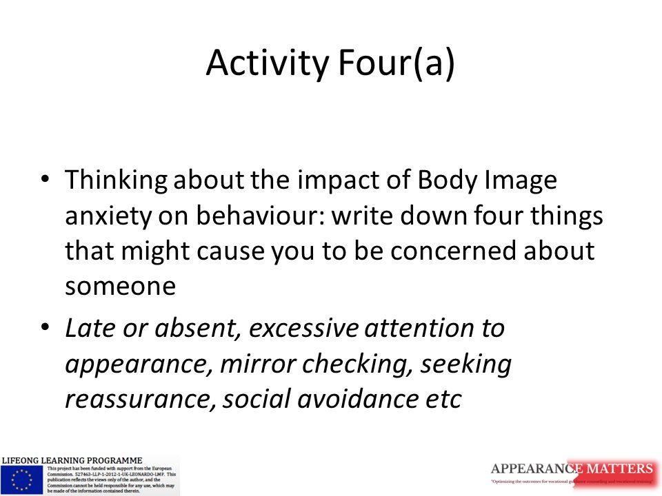 Activity Four(a) Thinking about the impact of Body Image anxiety on behaviour: write down four things that might cause you to be concerned about someone Late or absent, excessive attention to appearance, mirror checking, seeking reassurance, social avoidance etc