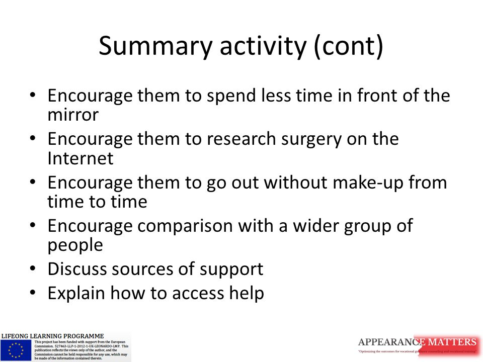Summary activity (cont) Encourage them to spend less time in front of the mirror Encourage them to research surgery on the Internet Encourage them to go out without make-up from time to time Encourage comparison with a wider group of people Discuss sources of support Explain how to access help