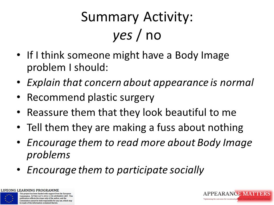 Summary Activity: yes / no If I think someone might have a Body Image problem I should: Explain that concern about appearance is normal Recommend plastic surgery Reassure them that they look beautiful to me Tell them they are making a fuss about nothing Encourage them to read more about Body Image problems Encourage them to participate socially