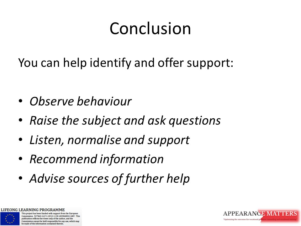 Conclusion You can help identify and offer support: Observe behaviour Raise the subject and ask questions Listen, normalise and support Recommend information Advise sources of further help