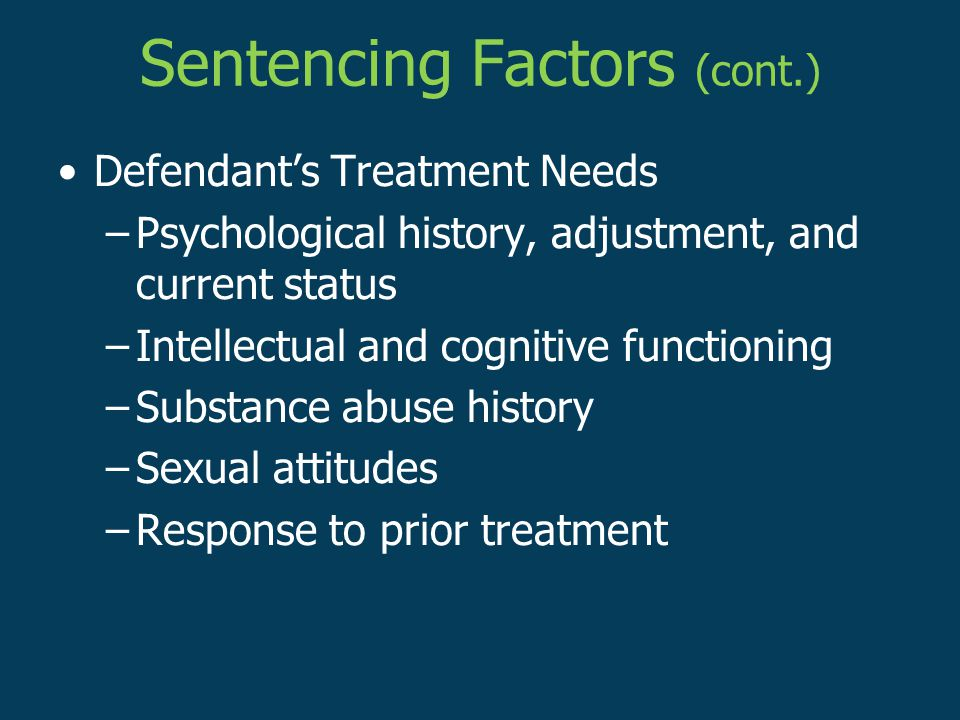 Sentencing Factors (cont.) Defendant's Treatment Needs –Psychological history, adjustment, and current status –Intellectual and cognitive functioning –Substance abuse history –Sexual attitudes –Response to prior treatment