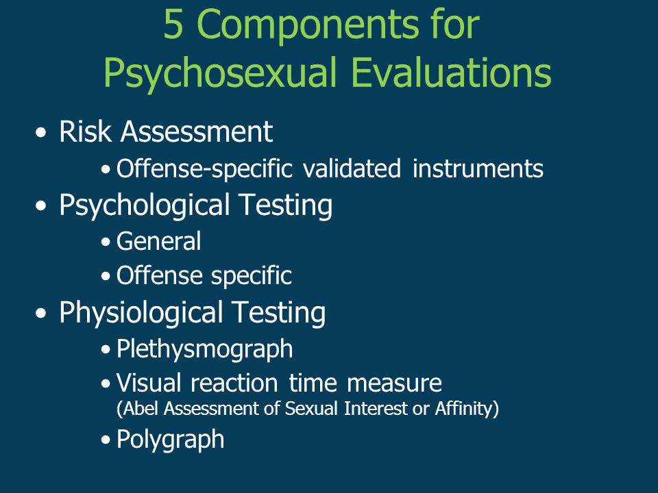 Risk Assessment Offense-specific validated instruments Psychological Testing General Offense specific Physiological Testing Plethysmograph Visual reaction time measure (Abel Assessment of Sexual Interest or Affinity) Polygraph 5 Components for Psychosexual Evaluations