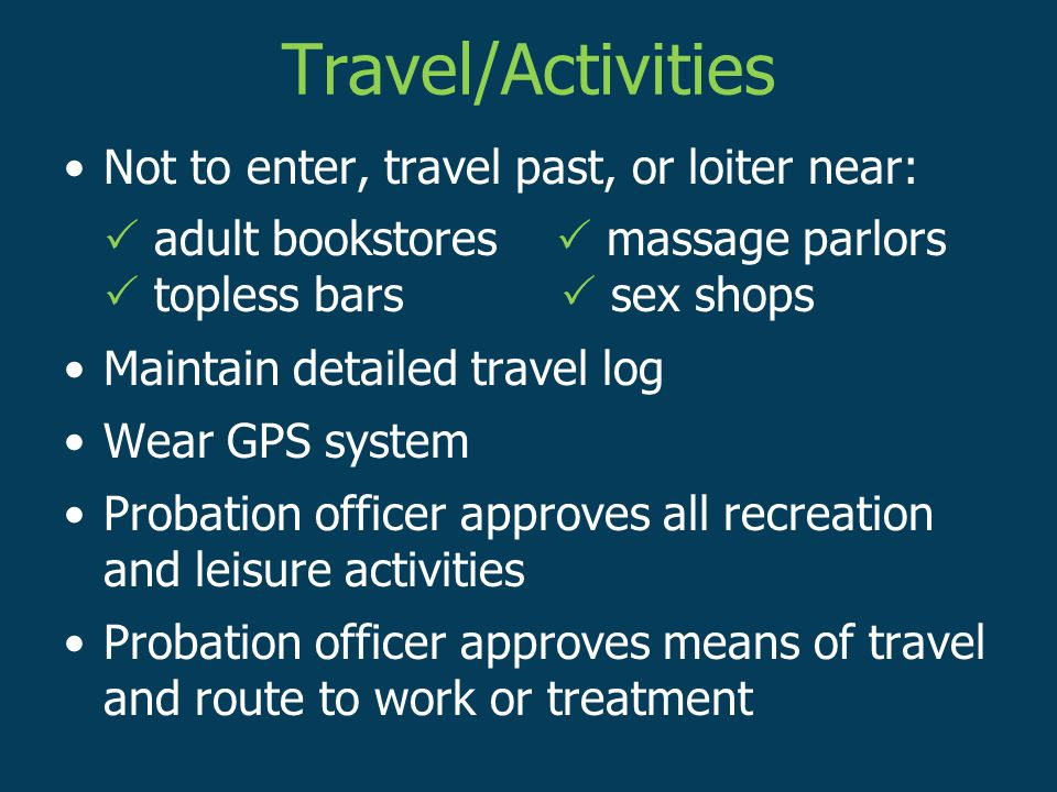 Travel/Activities Not to enter, travel past, or loiter near:  adult bookstores  massage parlors  topless bars  sex shops Maintain detailed travel log Wear GPS system Probation officer approves all recreation and leisure activities Probation officer approves means of travel and route to work or treatment