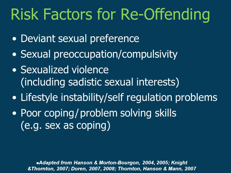 Deviant sexual preference Sexual preoccupation/compulsivity Sexualized violence (including sadistic sexual interests) Lifestyle instability/self regulation problems Poor coping / problem solving skills (e.g.