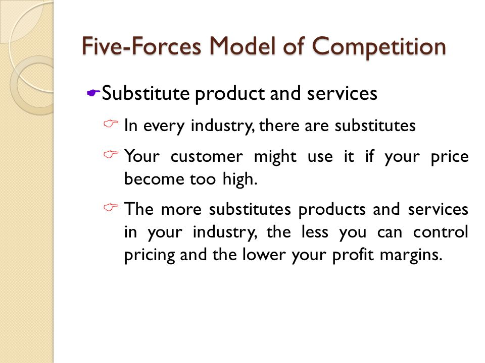 Five-Forces Model of Competition  Substitute product and services  In every industry, there are substitutes  Your customer might use it if your price become too high.