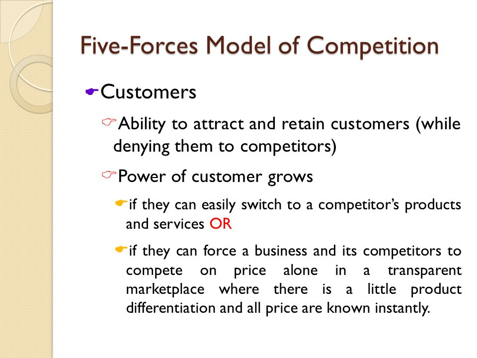 Five-Forces Model of Competition  Customers  Ability to attract and retain customers (while denying them to competitors)  Power of customer grows  if they can easily switch to a competitor's products and services OR  if they can force a business and its competitors to compete on price alone in a transparent marketplace where there is a little product differentiation and all price are known instantly.