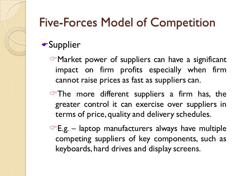Five-Forces Model of Competition  Supplier  Market power of suppliers can have a significant impact on firm profits especially when firm cannot raise prices as fast as suppliers can.