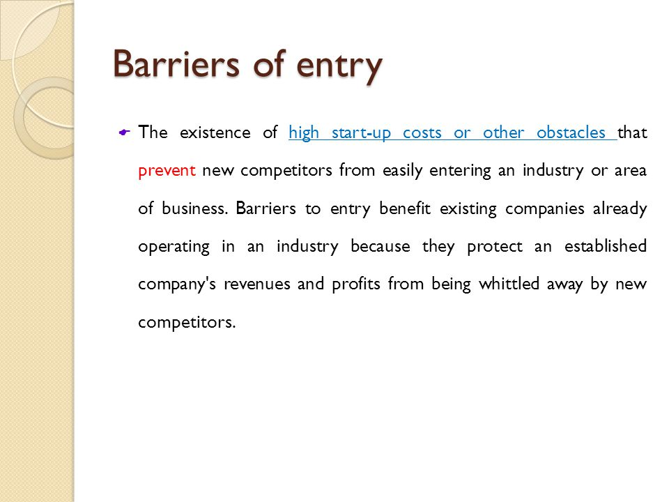 Barriers of entry  The existence of high start-up costs or other obstacles that prevent new competitors from easily entering an industry or area of business.