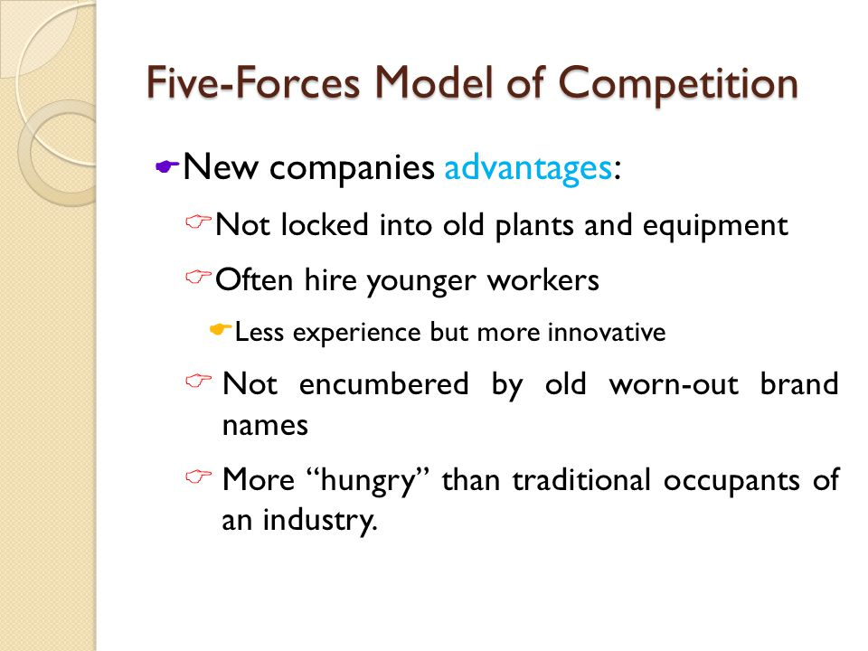 Five-Forces Model of Competition  New companies advantages:  Not locked into old plants and equipment  Often hire younger workers  Less experience but more innovative  Not encumbered by old worn-out brand names  More hungry than traditional occupants of an industry.
