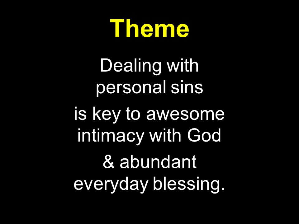 Theme Dealing with personal sins is key to awesome intimacy with God & abundant everyday blessing.