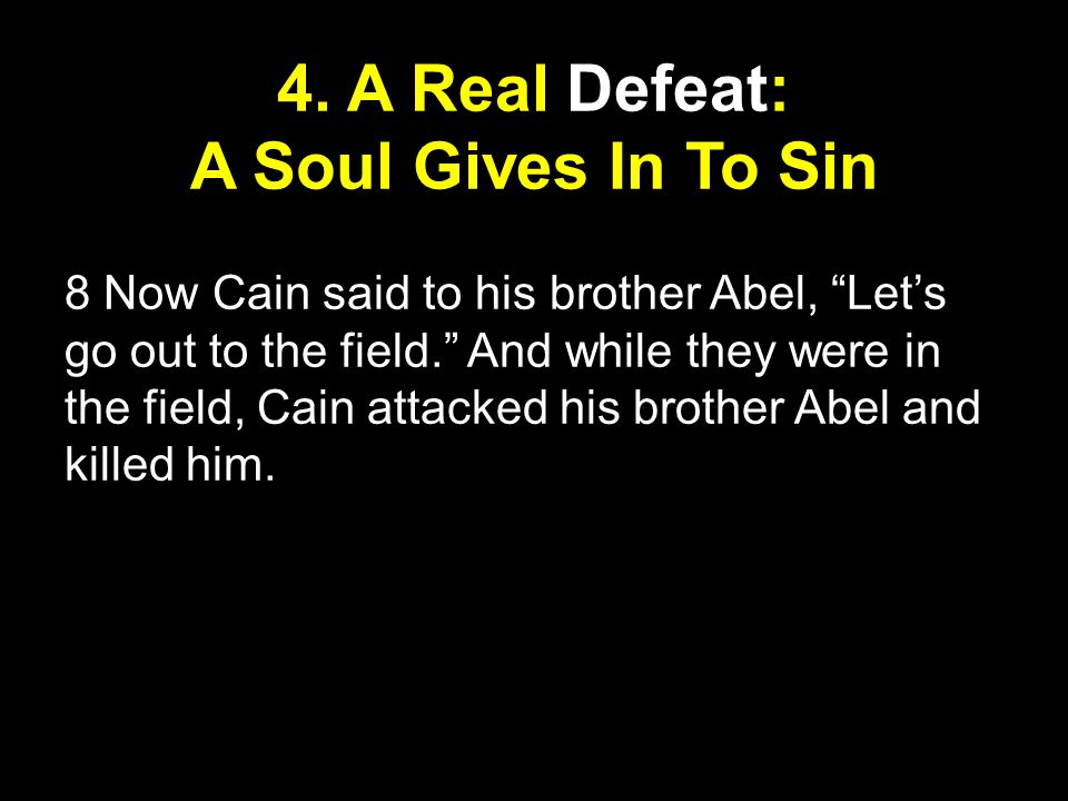 """4. A Real Defeat: A Soul Gives In To Sin 8 Now Cain said to his brother Abel, """"Let's go out to the field."""" And while they were in the field, Cain atta"""