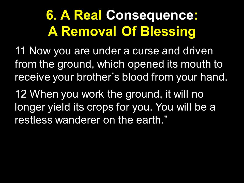 6. A Real Consequence: A Removal Of Blessing 11 Now you are under a curse and driven from the ground, which opened its mouth to receive your brother's