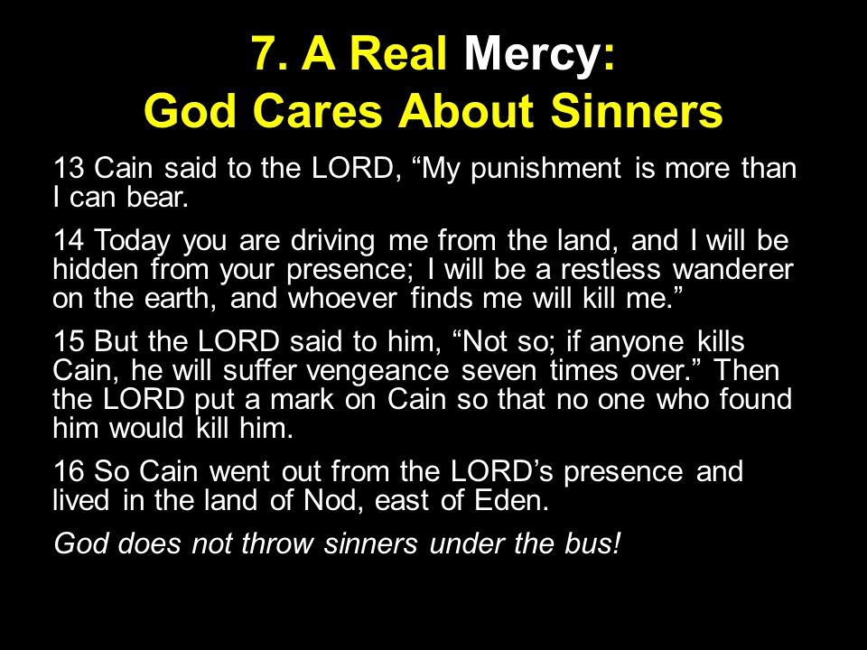"""7. A Real Mercy: God Cares About Sinners 13 Cain said to the LORD, """"My punishment is more than I can bear. 14 Today you are driving me from the land,"""