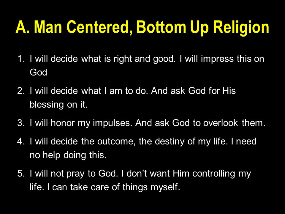 A. Man Centered, Bottom Up Religion 1.I will decide what is right and good.