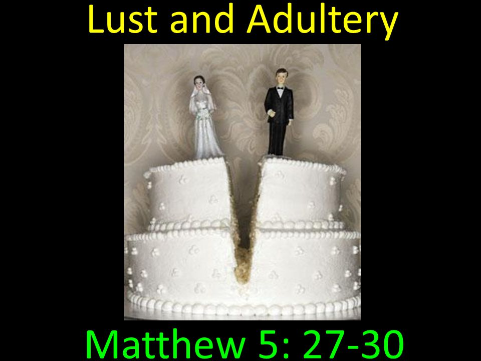 Lust and Adultery -- Matthew 5: 27-30 27 You have heard that it was said to those of old, 'You shall not commit adultery.' 28 But I say to you that whoever looks at a woman to lust for her has already committed adultery with her in his heart.
