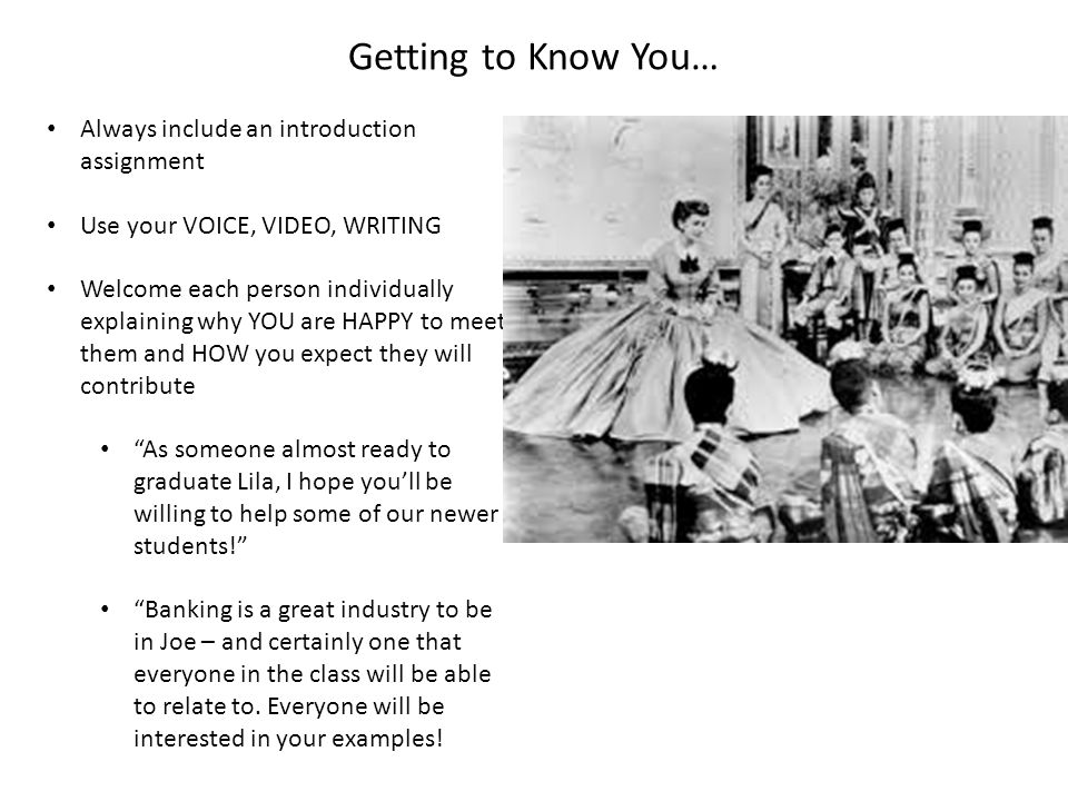 Getting to Know You… Always include an introduction assignment Use your VOICE, VIDEO, WRITING Welcome each person individually explaining why YOU are HAPPY to meet them and HOW you expect they will contribute As someone almost ready to graduate Lila, I hope you'll be willing to help some of our newer students! Banking is a great industry to be in Joe – and certainly one that everyone in the class will be able to relate to.