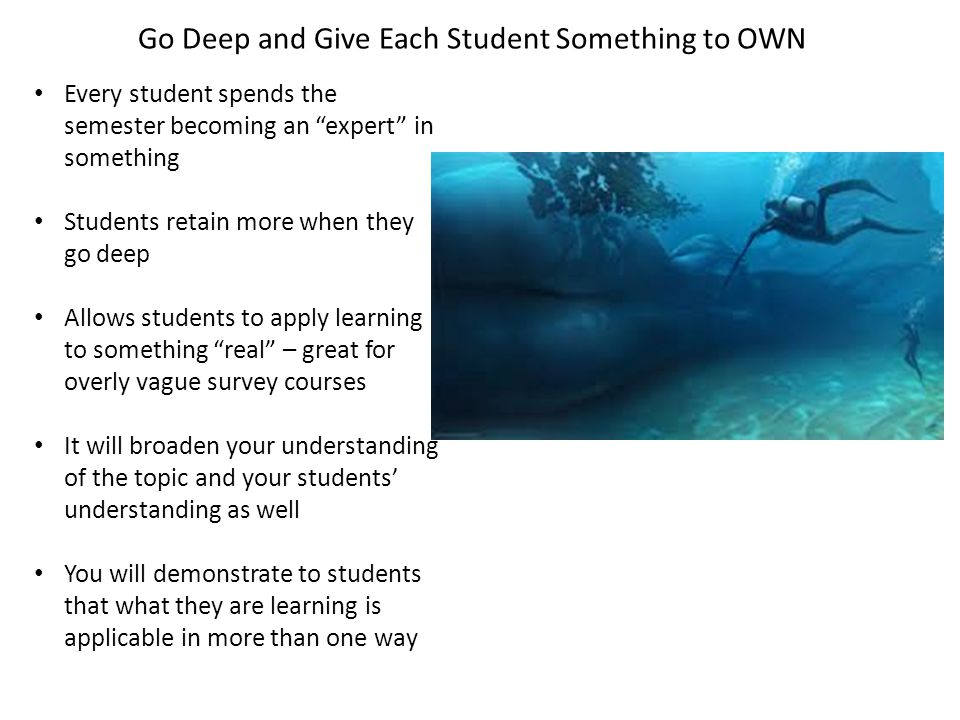 Go Deep and Give Each Student Something to OWN Every student spends the semester becoming an expert in something Students retain more when they go deep Allows students to apply learning to something real – great for overly vague survey courses It will broaden your understanding of the topic and your students' understanding as well You will demonstrate to students that what they are learning is applicable in more than one way
