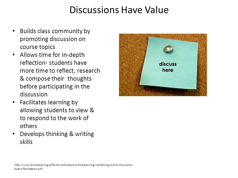 Discussions Have Value Builds class community by promoting discussion on course topics Allows time for in-depth reflection- students have more time to reflect, research & compose their thoughts before participating in the discussion Facilitates learning by allowing students to view & to respond to the work of others Develops thinking & writing skills http://www.edutopia.org/pdfs/stw/edutopia-onlinelearning-mastering-online-discussion- board-facilitation.pdf