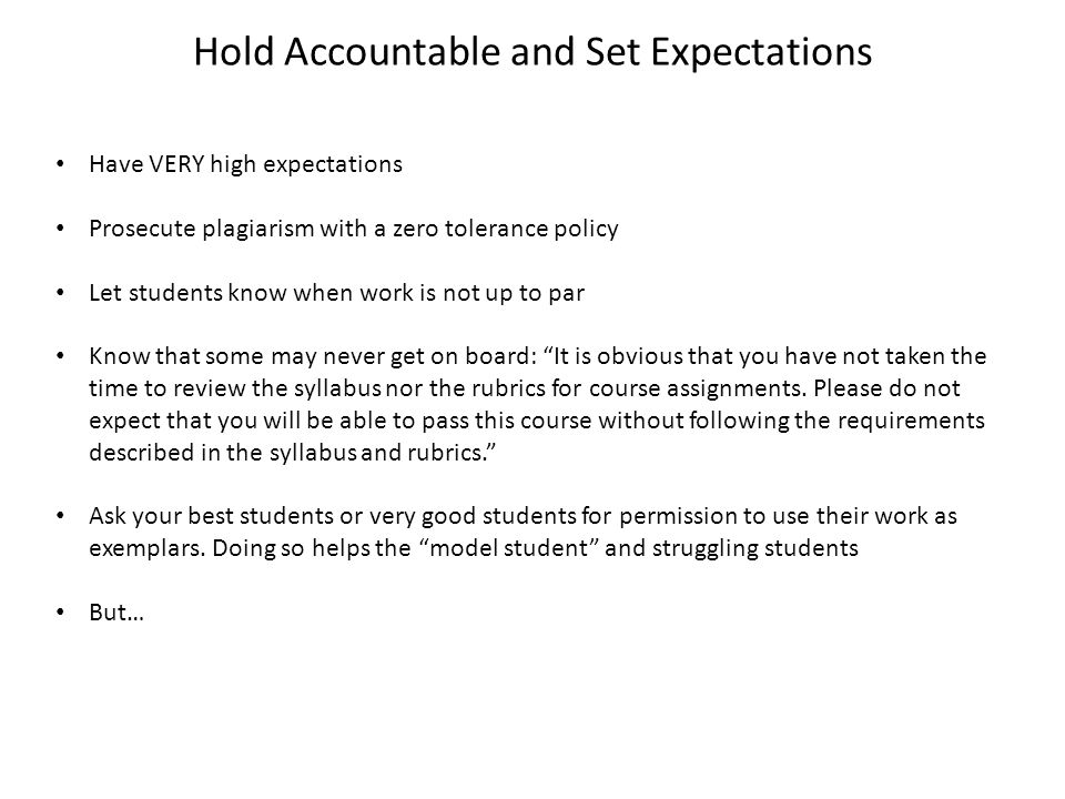 Hold Accountable and Set Expectations Have VERY high expectations Prosecute plagiarism with a zero tolerance policy Let students know when work is not up to par Know that some may never get on board: It is obvious that you have not taken the time to review the syllabus nor the rubrics for course assignments.