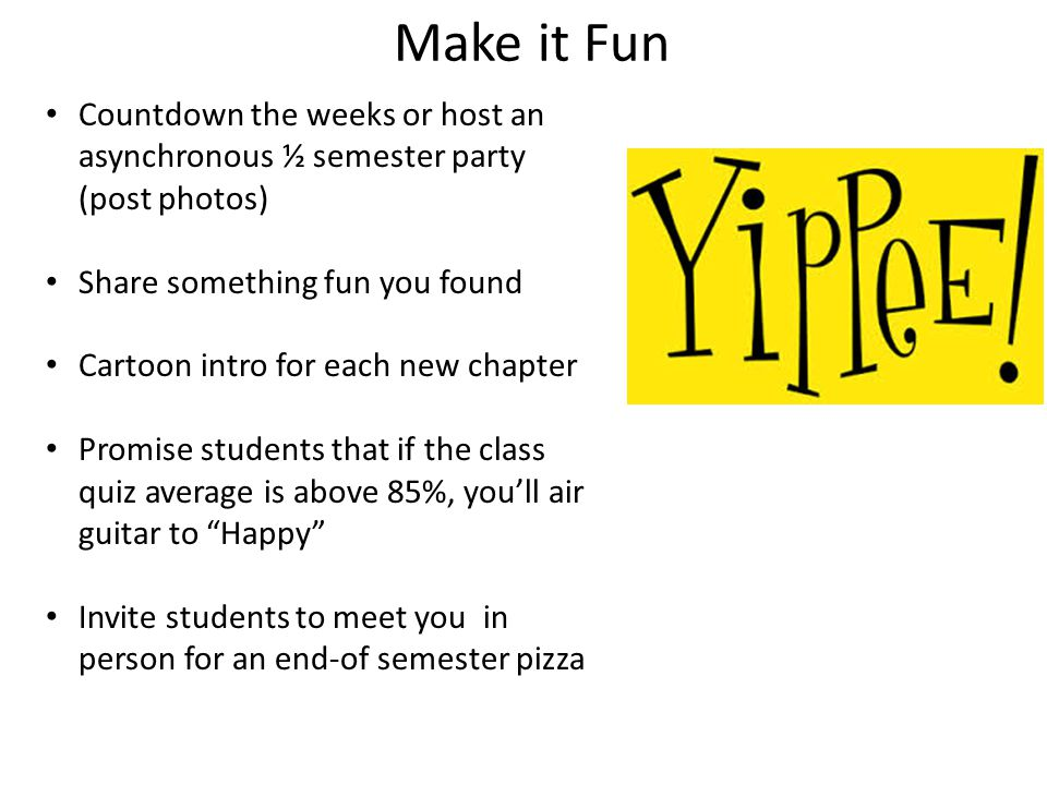 Make it Fun Countdown the weeks or host an asynchronous ½ semester party (post photos) Share something fun you found Cartoon intro for each new chapter Promise students that if the class quiz average is above 85%, you'll air guitar to Happy Invite students to meet you in person for an end-of semester pizza