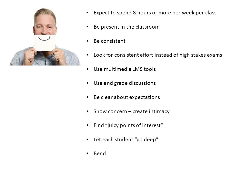 Expect to spend 8 hours or more per week per class Be present in the classroom Be consistent Look for consistent effort instead of high stakes exams Use multimedia LMS tools Use and grade discussions Be clear about expectations Show concern – create intimacy Find juicy points of interest Let each student go deep Bend