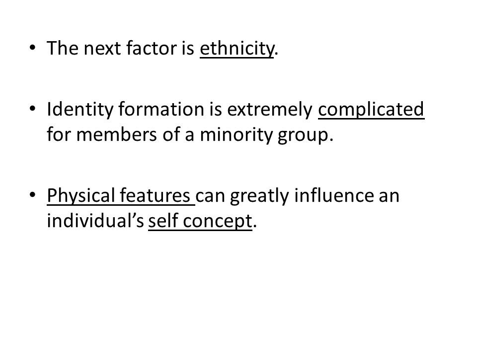 The next factor is ethnicity. Identity formation is extremely complicated for members of a minority group. Physical features can greatly influence an