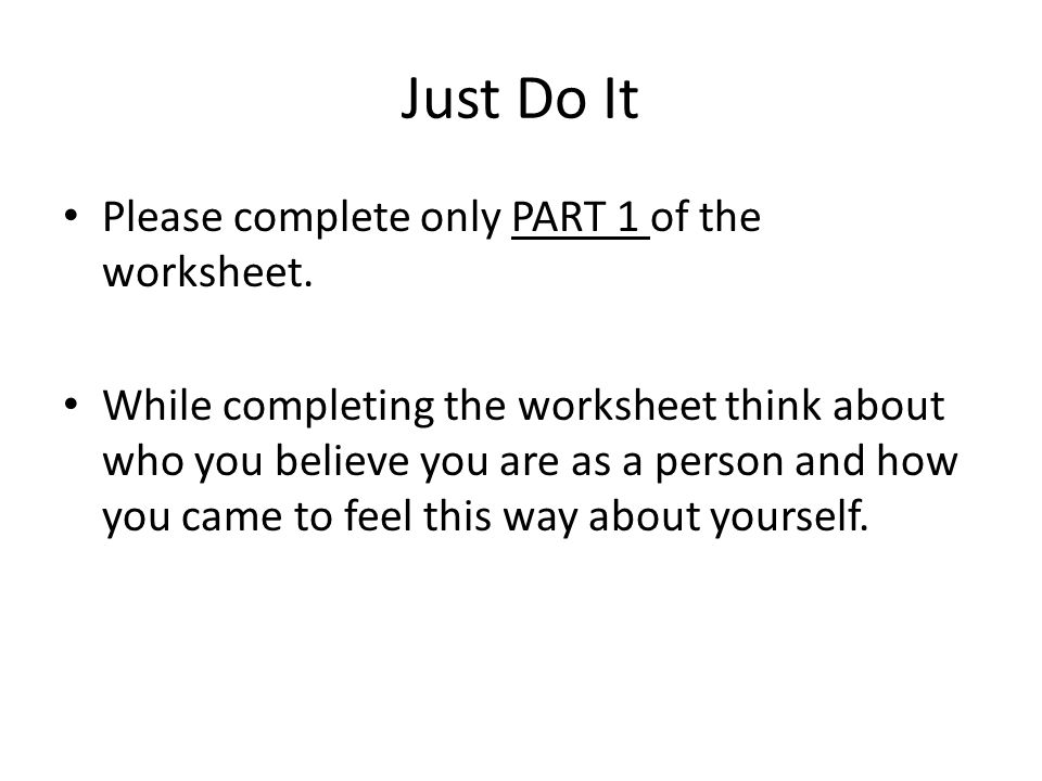 Just Do It Please complete only PART 1 of the worksheet. While completing the worksheet think about who you believe you are as a person and how you ca