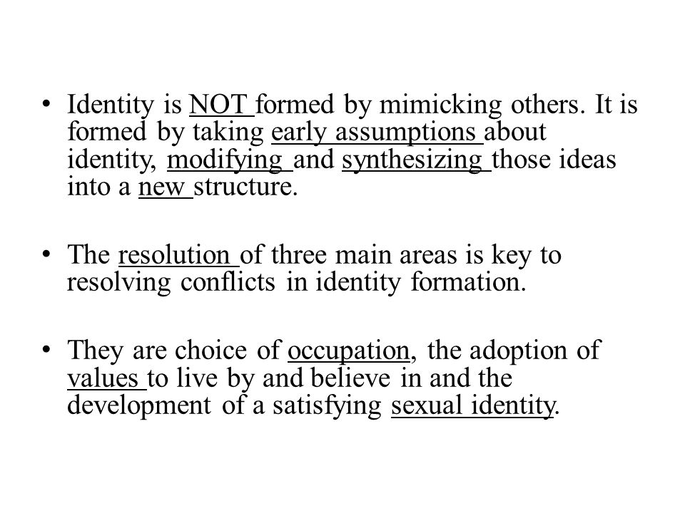 Identity is NOT formed by mimicking others. It is formed by taking early assumptions about identity, modifying and synthesizing those ideas into a new
