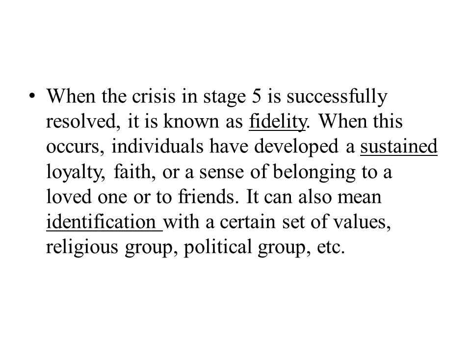 When the crisis in stage 5 is successfully resolved, it is known as fidelity. When this occurs, individuals have developed a sustained loyalty, faith,