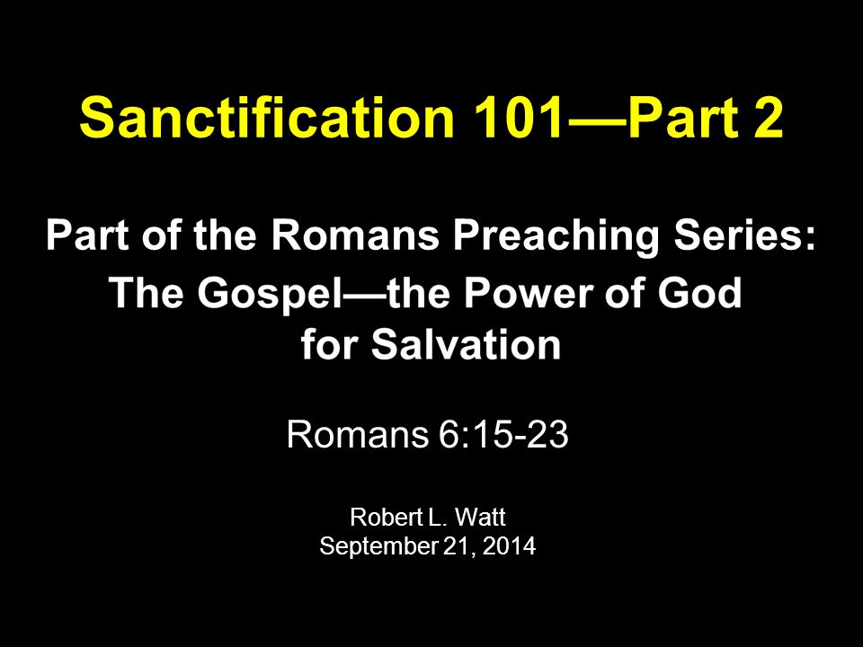 Sanctification 101—Part 2 Part of the Romans Preaching Series: Romans 6:15-23 Robert L.