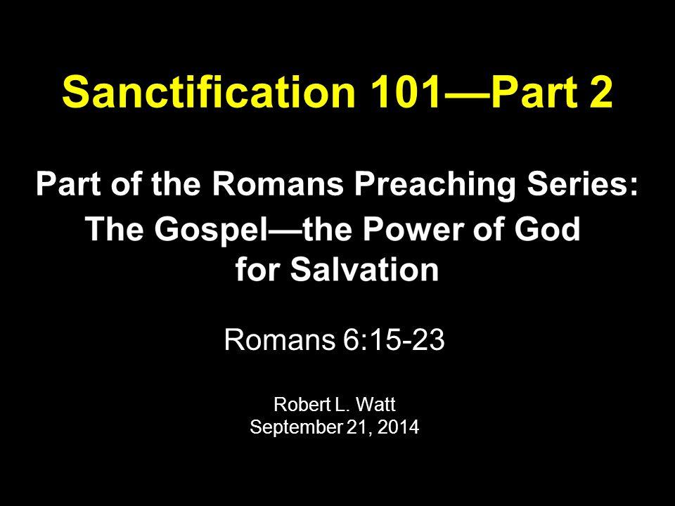 Sanctification 101—Part 2 Text: Romans 6:15-23 (NKJV) 15 What then.