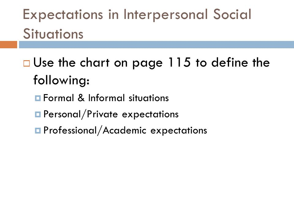 Expectations in Interpersonal Social Situations  Use the chart on page 115 to define the following:  Formal & Informal situations  Personal/Private expectations  Professional/Academic expectations
