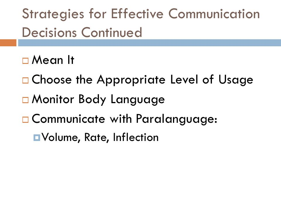 Strategies for Effective Communication Decisions Continued  Mean It  Choose the Appropriate Level of Usage  Monitor Body Language  Communicate with Paralanguage:  Volume, Rate, Inflection