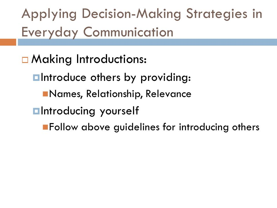 Applying Decision-Making Strategies in Everyday Communication  Making Introductions:  Introduce others by providing: Names, Relationship, Relevance  Introducing yourself Follow above guidelines for introducing others