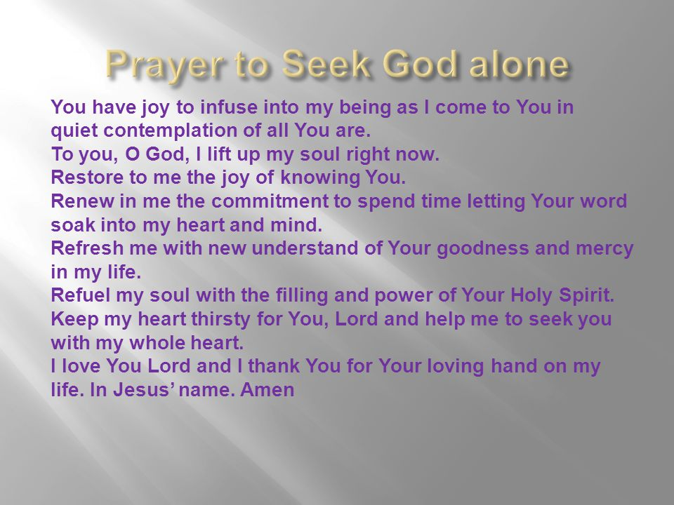 You have joy to infuse into my being as I come to You in quiet contemplation of all You are. To you, O God, I lift up my soul right now. Restore to me