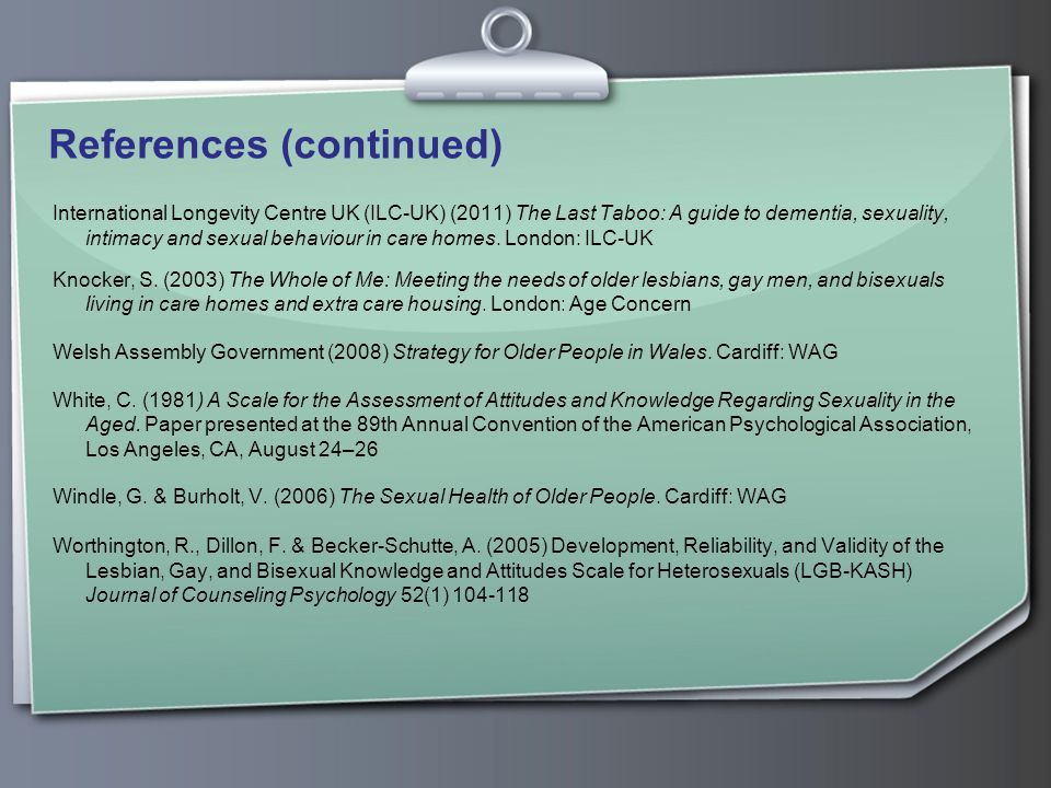 References (continued) International Longevity Centre UK (ILC-UK) (2011) The Last Taboo: A guide to dementia, sexuality, intimacy and sexual behaviour in care homes.