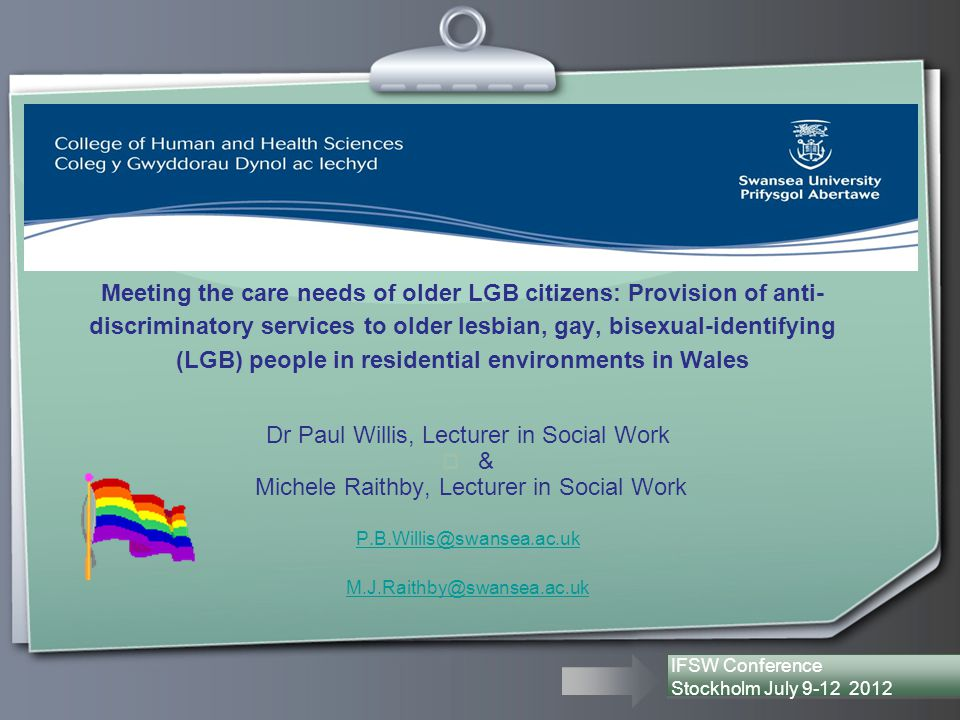 M eeting the Needs of Older LGB Citizens in Care Environments in Wales Meeting the care needs of older LGB citizens: Provision of anti- discriminatory services to older lesbian, gay, bisexual-identifying (LGB) people in residential environments in Wales Dr Paul Willis, Lecturer in Social Work  & Michele Raithby, Lecturer in Social Work P.B.Willis@swansea.ac.uk M.J.Raithby@swansea.ac.uk IFSW Conference Stockholm July 9-12 2012