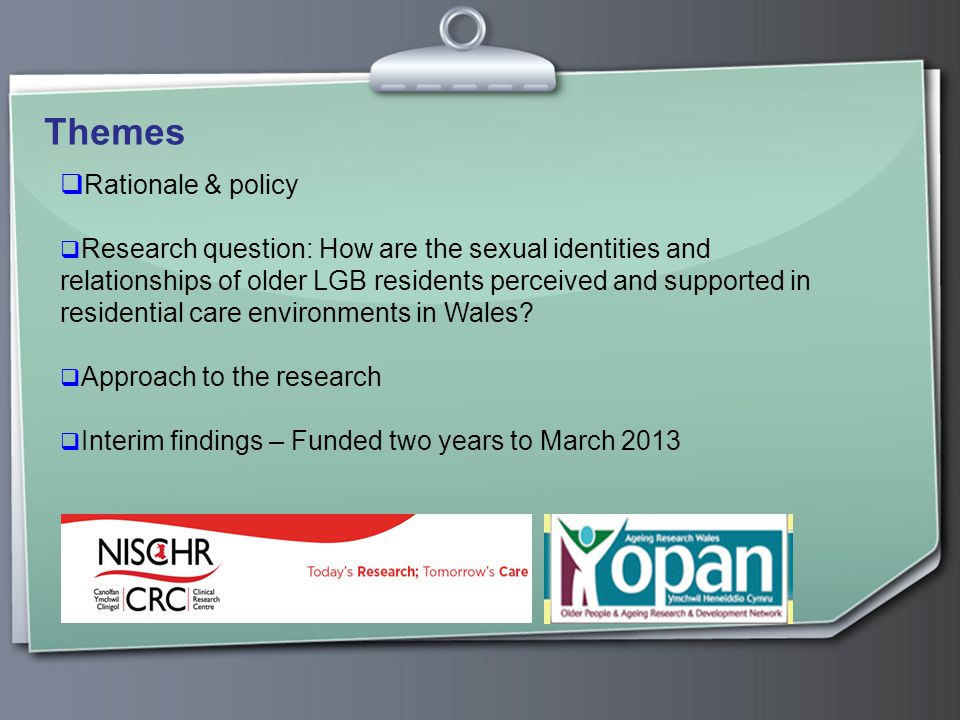 Themes  Rationale & policy  Research question: How are the sexual identities and relationships of older LGB residents perceived and supported in residential care environments in Wales.