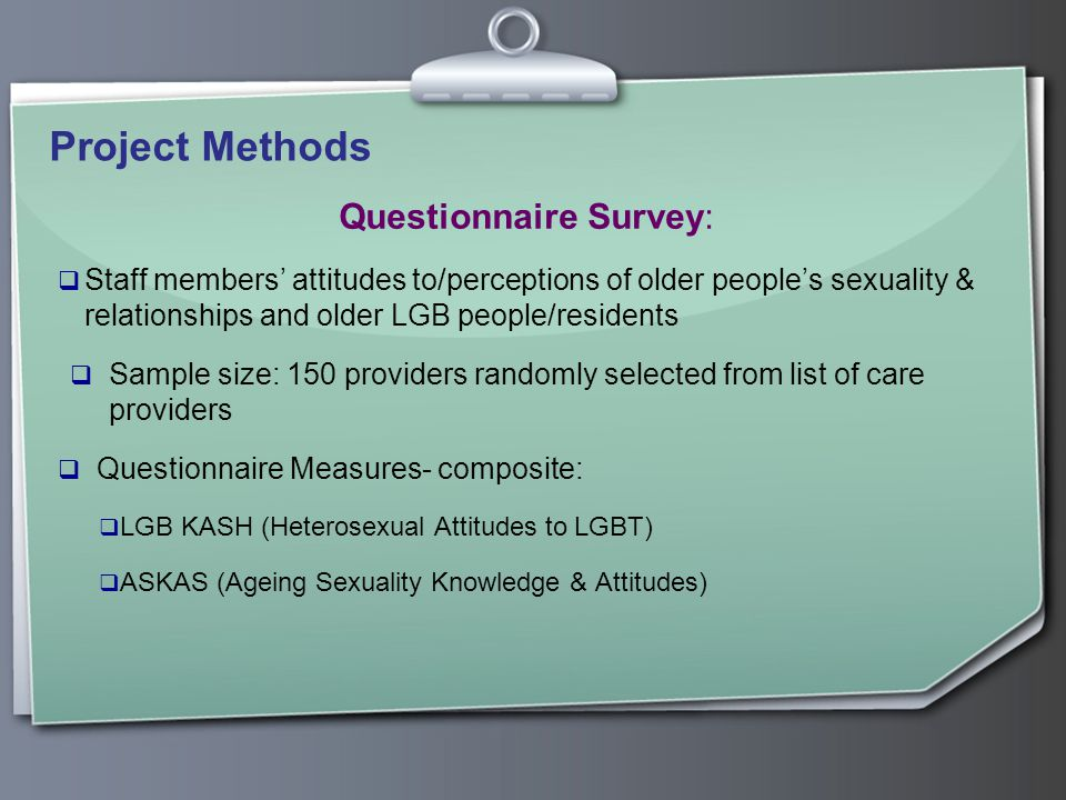 Project Methods Questionnaire Survey:  Staff members' attitudes to/perceptions of older people's sexuality & relationships and older LGB people/residents  Sample size: 150 providers randomly selected from list of care providers  Questionnaire Measures- composite:  LGB KASH (Heterosexual Attitudes to LGBT)  ASKAS (Ageing Sexuality Knowledge & Attitudes)