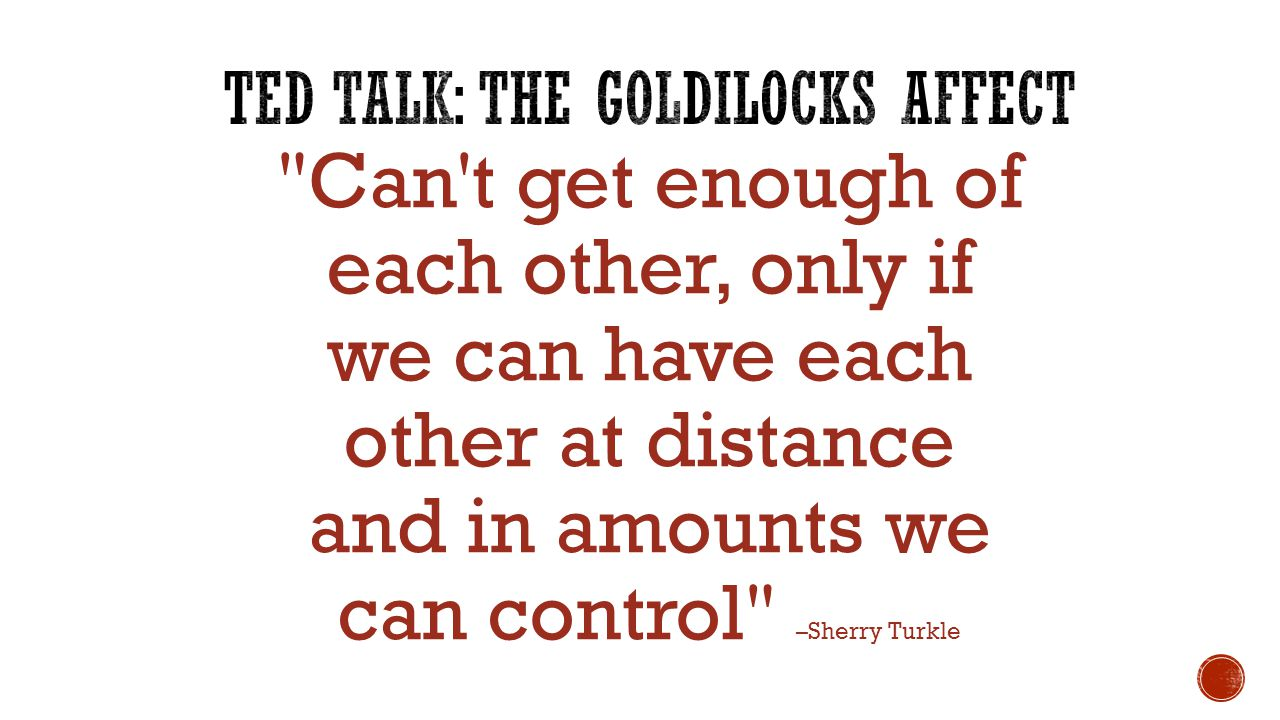 Can t get enough of each other, only if we can have each other at distance and in amounts we can control –Sherry Turkle