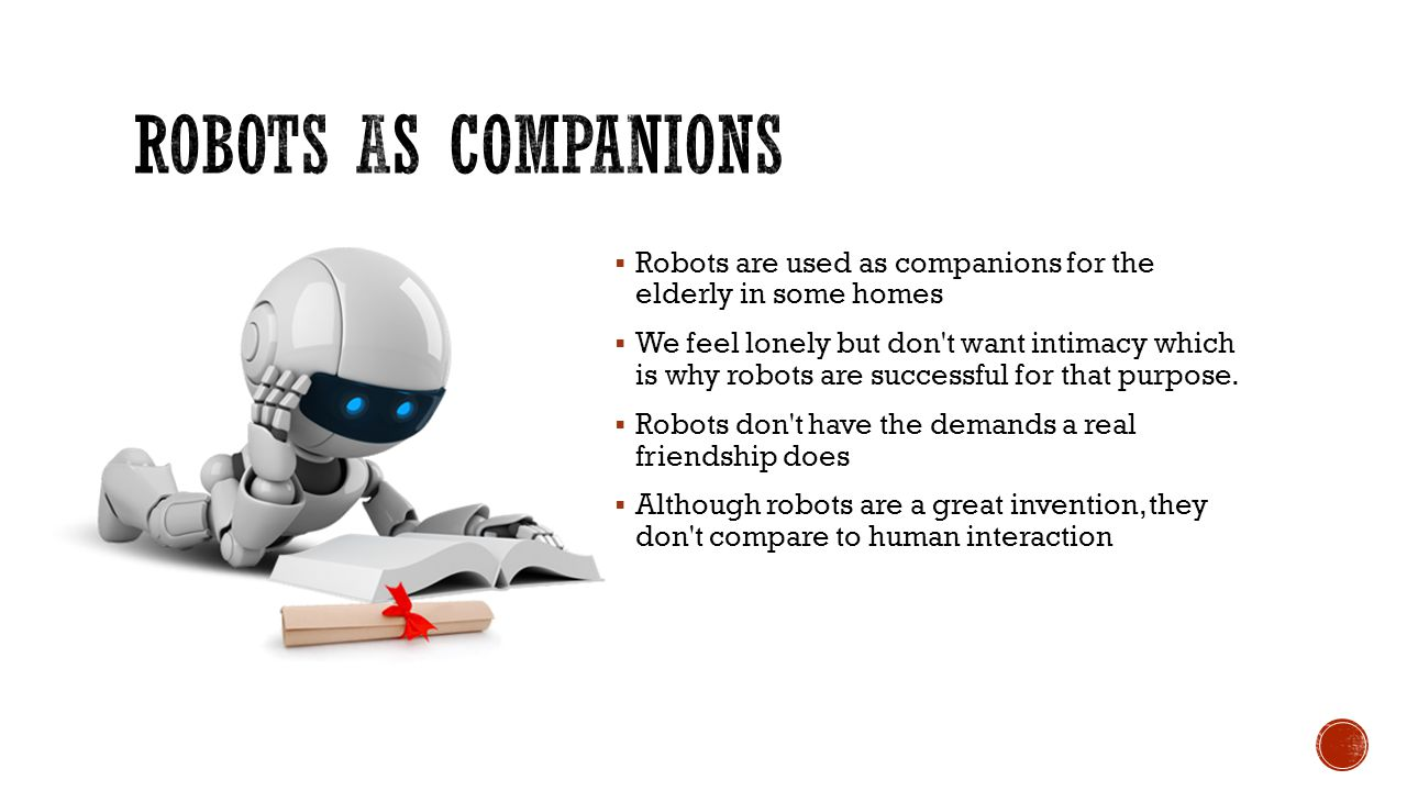  Robots are used as companions for the elderly in some homes  We feel lonely but don t want intimacy which is why robots are successful for that purpose.