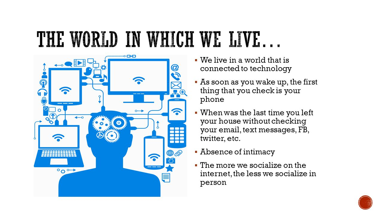  We live in a world that is connected to technology  As soon as you wake up, the first thing that you check is your phone  When was the last time you left your house without checking your email, text messages, FB, twitter, etc.